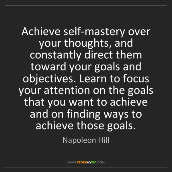 Napoleon Hill: Achieve self-mastery over your thoughts, and constantly...