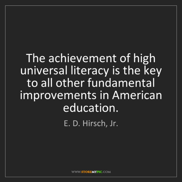 E. D. Hirsch, Jr.: The achievement of high universal literacy is the key...