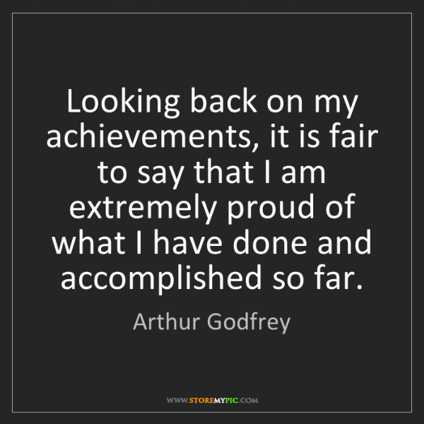 Arthur Godfrey: Looking back on my achievements, it is fair to say that...