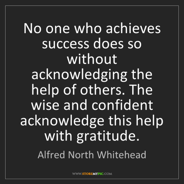 Alfred North Whitehead: No one who achieves success does so without acknowledging...