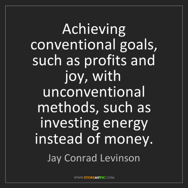 Jay Conrad Levinson: Achieving conventional goals, such as profits and joy,...