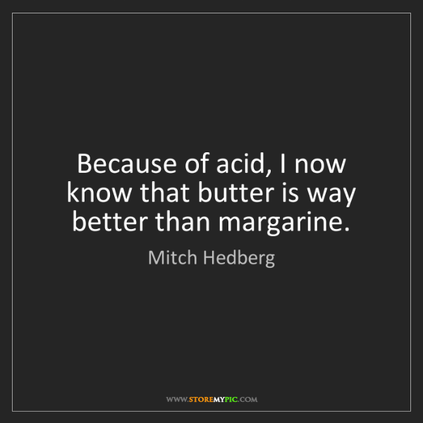 Mitch Hedberg: Because of acid, I now know that butter is way better...