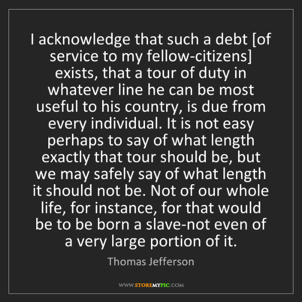 Thomas Jefferson: I acknowledge that such a debt [of service to my fellow-citizens]...