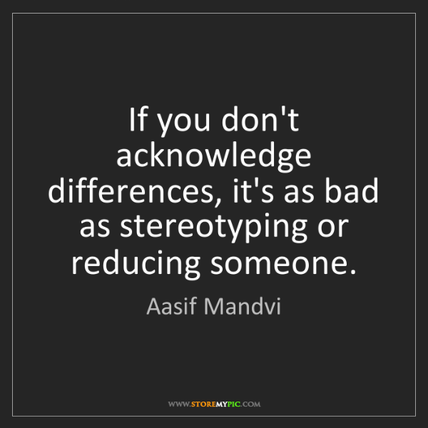 Aasif Mandvi: If you don't acknowledge differences, it's as bad as...
