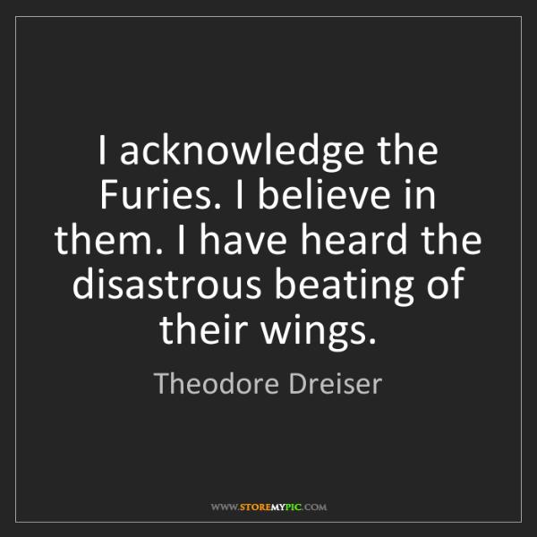 Theodore Dreiser: I acknowledge the Furies. I believe in them. I have heard...