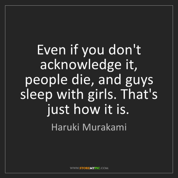 Haruki Murakami: Even if you don't acknowledge it, people die, and guys...