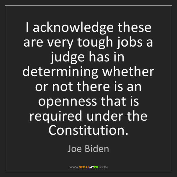 Joe Biden: I acknowledge these are very tough jobs a judge has in...