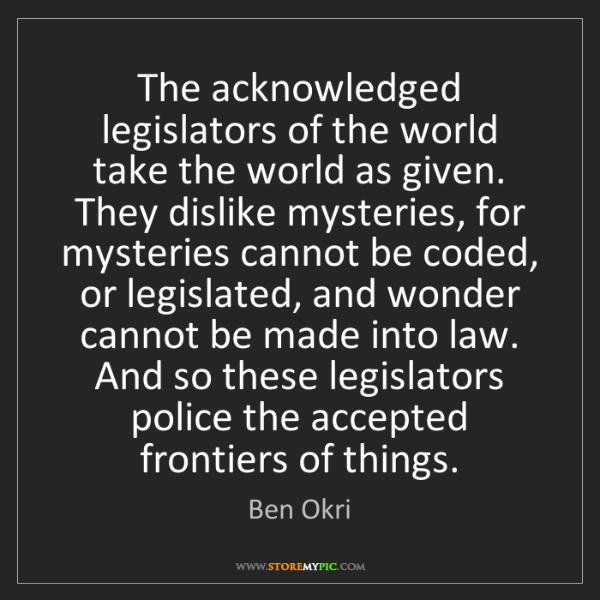 Ben Okri: The acknowledged legislators of the world take the world...