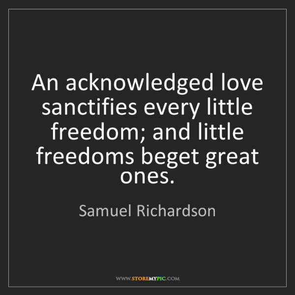Samuel Richardson: An acknowledged love sanctifies every little freedom;...