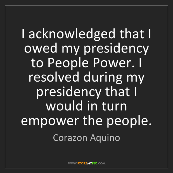 Corazon Aquino: I acknowledged that I owed my presidency to People Power....