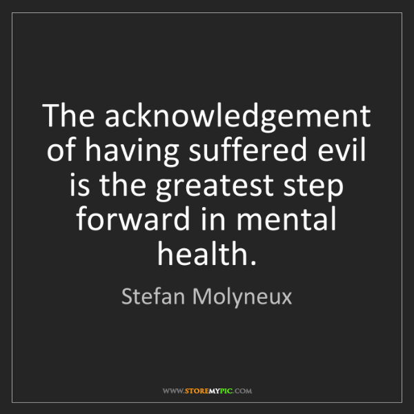 Stefan Molyneux: The acknowledgement of having suffered evil is the greatest...