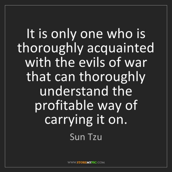 Sun Tzu: It is only one who is thoroughly acquainted with the...