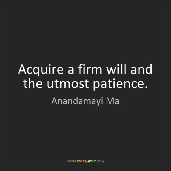 Anandamayi Ma: Acquire a firm will and the utmost patience.