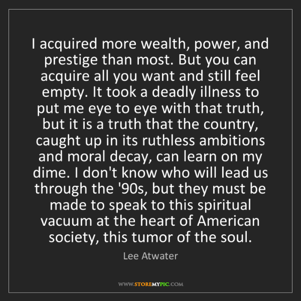 Lee Atwater: I acquired more wealth, power, and prestige than most....
