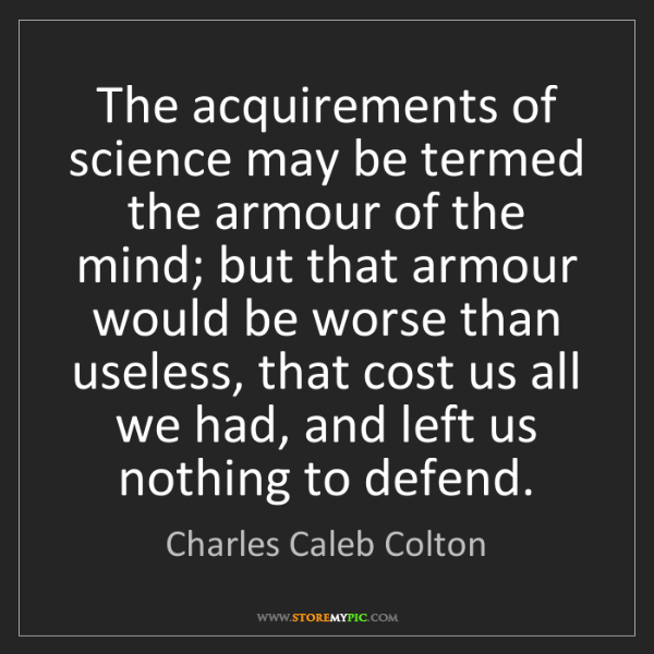Charles Caleb Colton: The acquirements of science may be termed the armour...