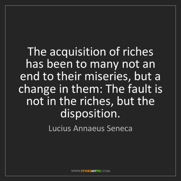 Lucius Annaeus Seneca: The acquisition of riches has been to many not an end...
