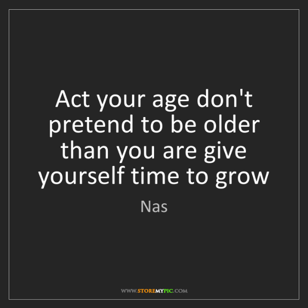 Nas: Act your age don't pretend to be older than you are give...