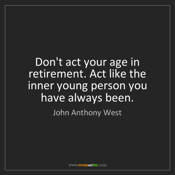 John Anthony West: Don't act your age in retirement. Act like the inner...