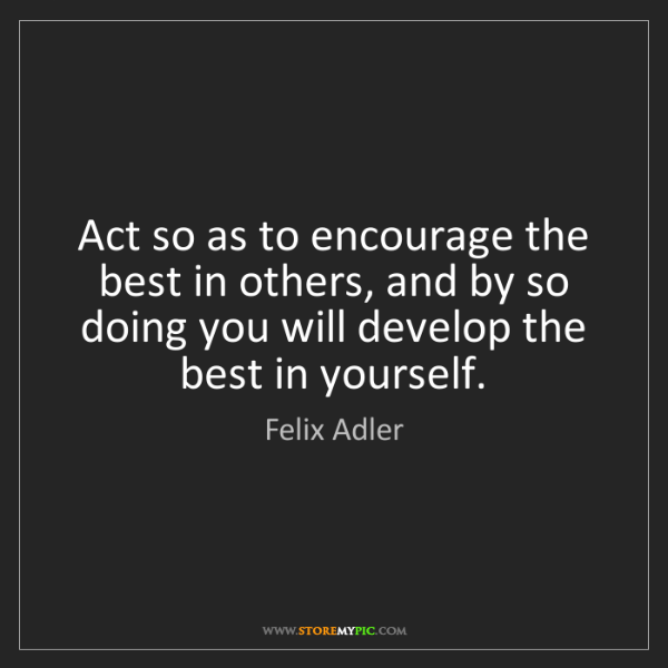 Felix Adler: Act so as to encourage the best in others, and by so...