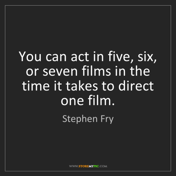 Stephen Fry: You can act in five, six, or seven films in the time...