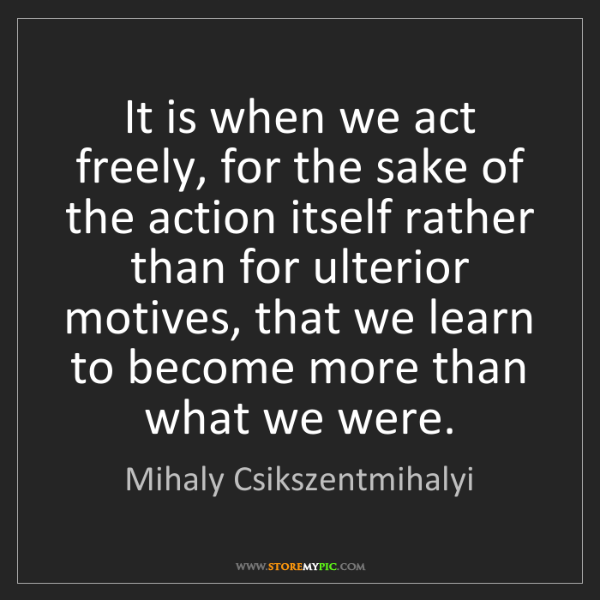 Mihaly Csikszentmihalyi: It is when we act freely, for the sake of the action...