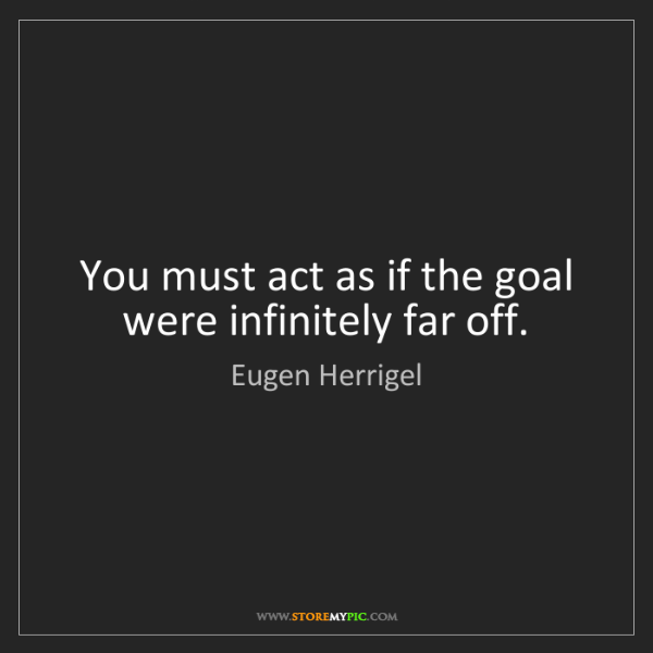 Eugen Herrigel: You must act as if the goal were infinitely far off.