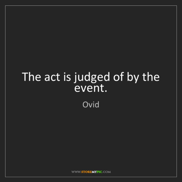 Ovid: The act is judged of by the event.