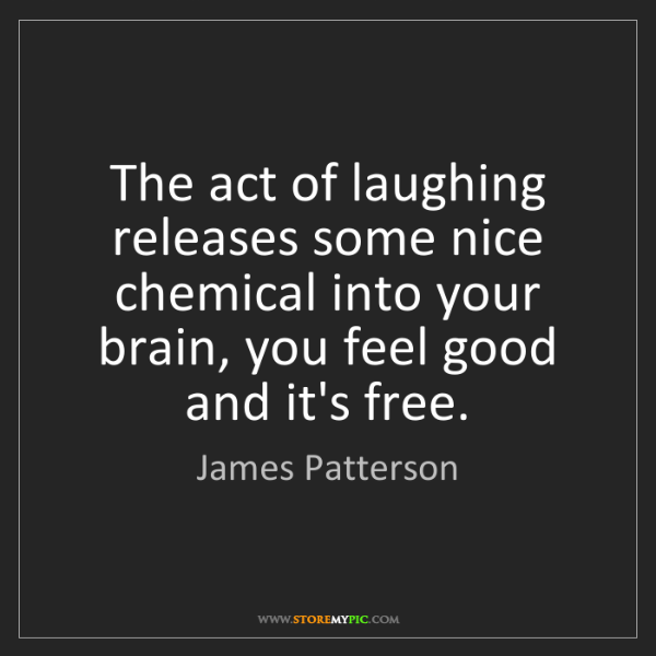 James Patterson: The act of laughing releases some nice chemical into...