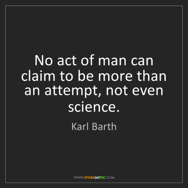 Karl Barth: No act of man can claim to be more than an attempt, not...