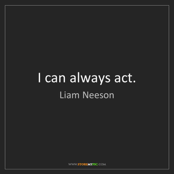 Liam Neeson: I can always act.
