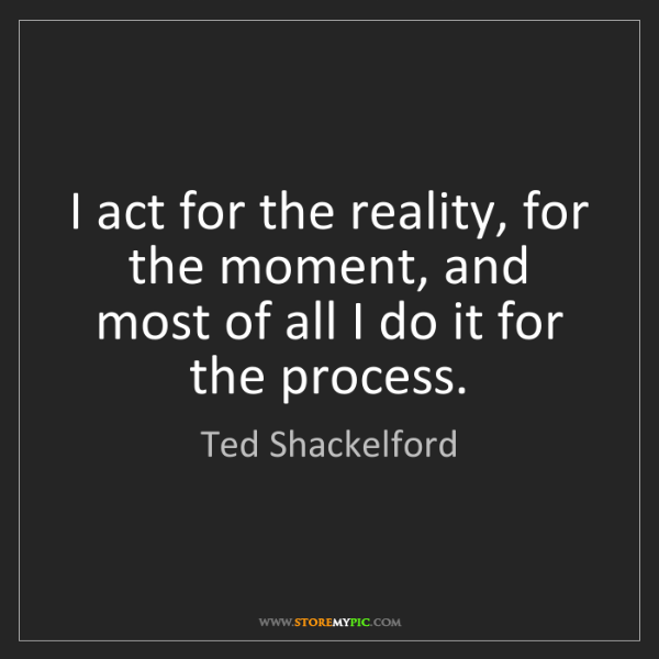 Ted Shackelford: I act for the reality, for the moment, and most of all...