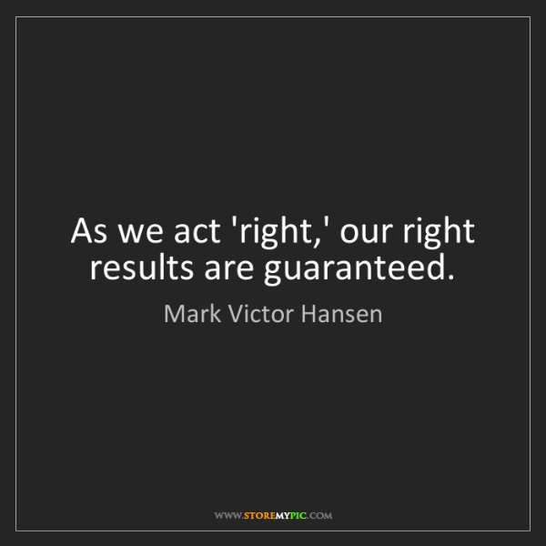 Mark Victor Hansen: As we act 'right,' our right results are guaranteed.