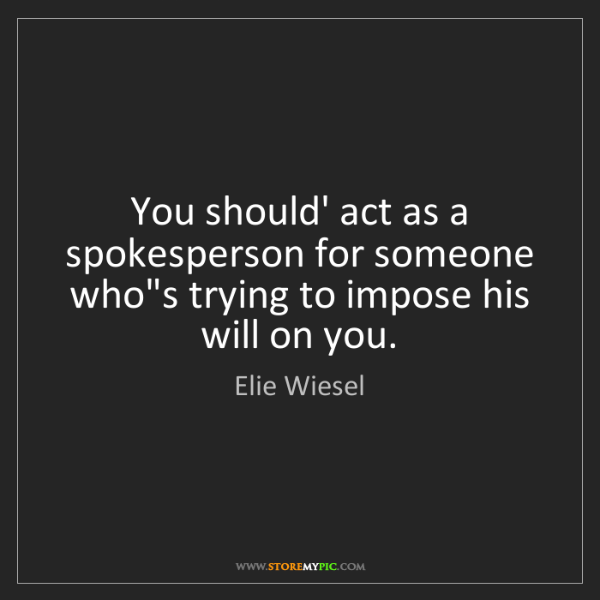 Elie Wiesel: You should' act as a spokesperson for someone who's trying...