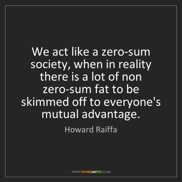Howard Raiffa: We act like a zero-sum society, when in reality there...