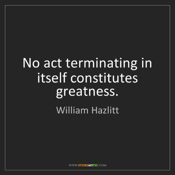 William Hazlitt: No act terminating in itself constitutes greatness.