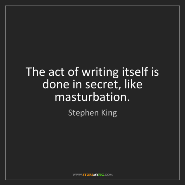 Stephen King: The act of writing itself is done in secret, like masturbation.