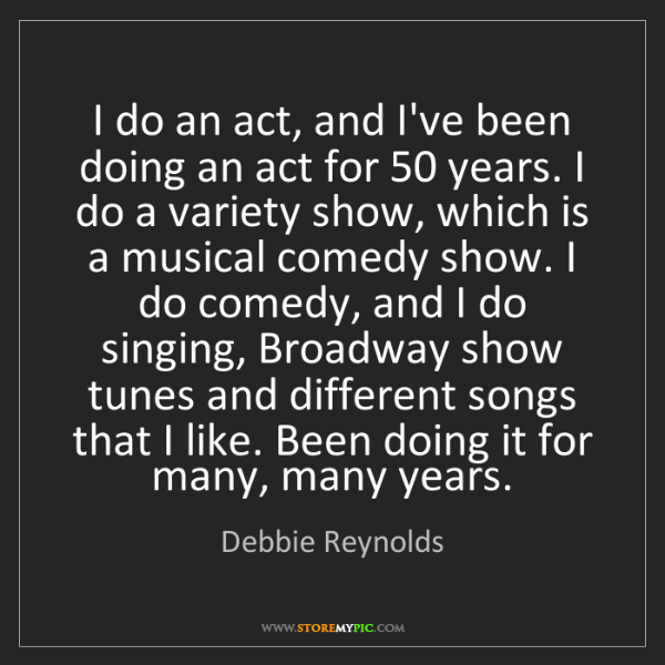 Debbie Reynolds: I do an act, and I've been doing an act for 50 years....
