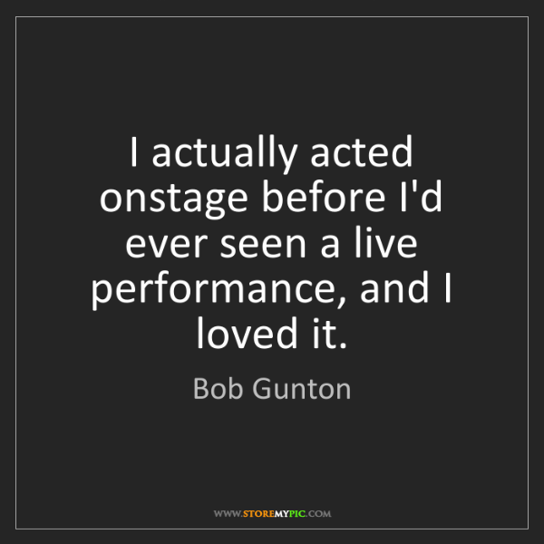 Bob Gunton: I actually acted onstage before I'd ever seen a live...