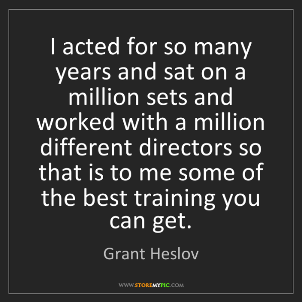 Grant Heslov: I acted for so many years and sat on a million sets and...