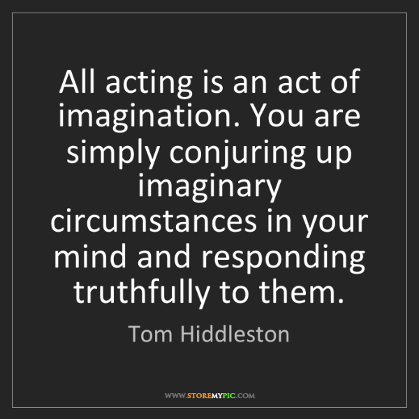 Tom Hiddleston: All acting is an act of imagination. You are simply conjuring...