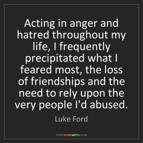 Luke Ford: Acting in anger and hatred throughout my life, I frequently...