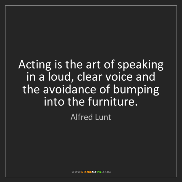 Alfred Lunt: Acting is the art of speaking in a loud, clear voice...