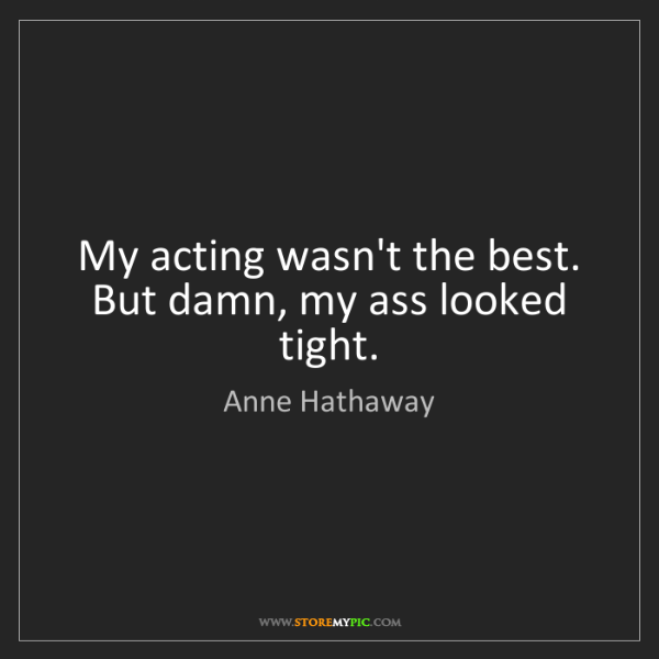 Anne Hathaway: My acting wasn't the best. But damn, my ass looked tight.