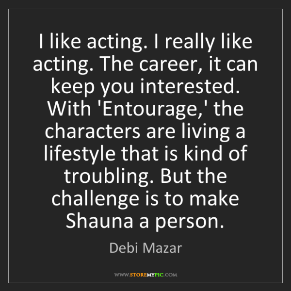 Debi Mazar: I like acting. I really like acting. The career, it can...