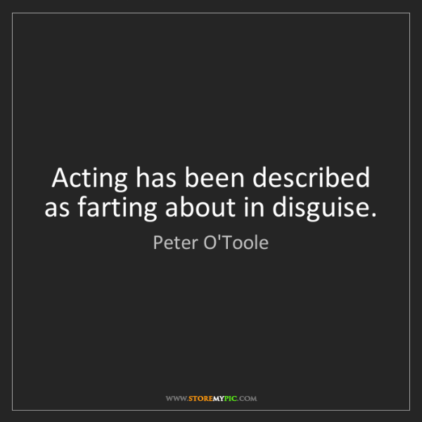 Peter O'Toole: Acting has been described as farting about in disguise.