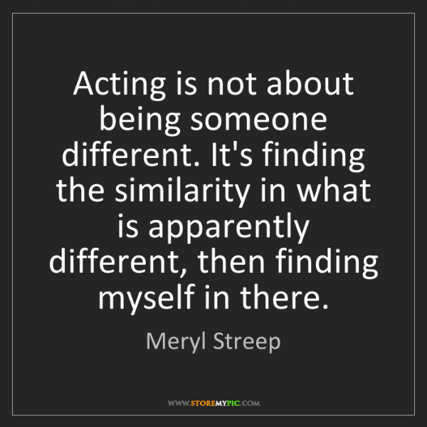 Meryl Streep: Acting is not about being someone different. It's finding...