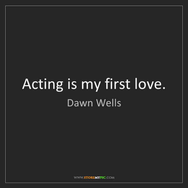 Dawn Wells: Acting is my first love.