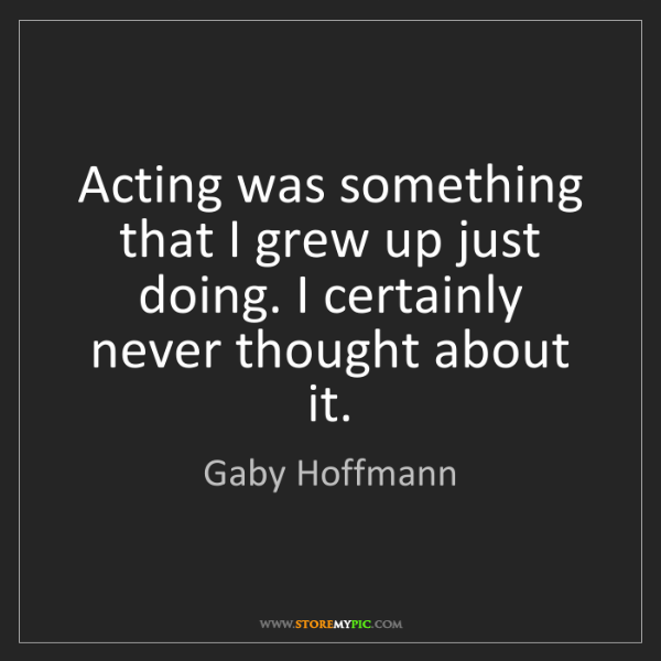 Gaby Hoffmann: Acting was something that I grew up just doing. I certainly...