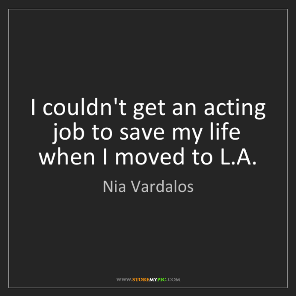 Nia Vardalos: I couldn't get an acting job to save my life when I moved...