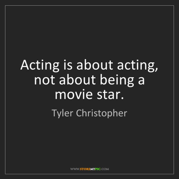 Tyler Christopher: Acting is about acting, not about being a movie star.